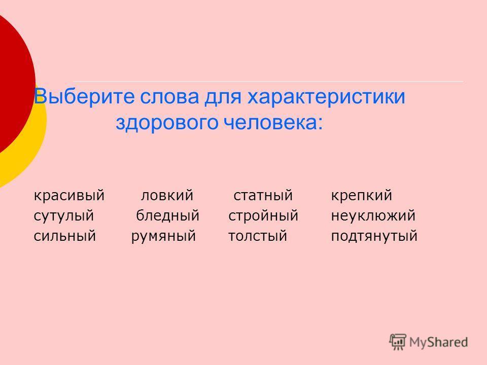 Выберите слова для характеристики здорового человека: красивый ловкий статный крепкий сутулый бледныйстройный неуклюжий сильныйрумяныйтолстый подтянутый