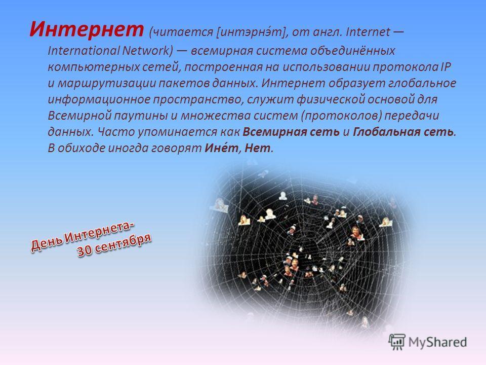 Интернет (читается [интэрнэ́т], от англ. Internet International Network) всемирная система объединённых компьютерных сетей, построенная на использовании протокола IP и маршрутизации пакетов данных. Интернет образует глобальное информационное простран