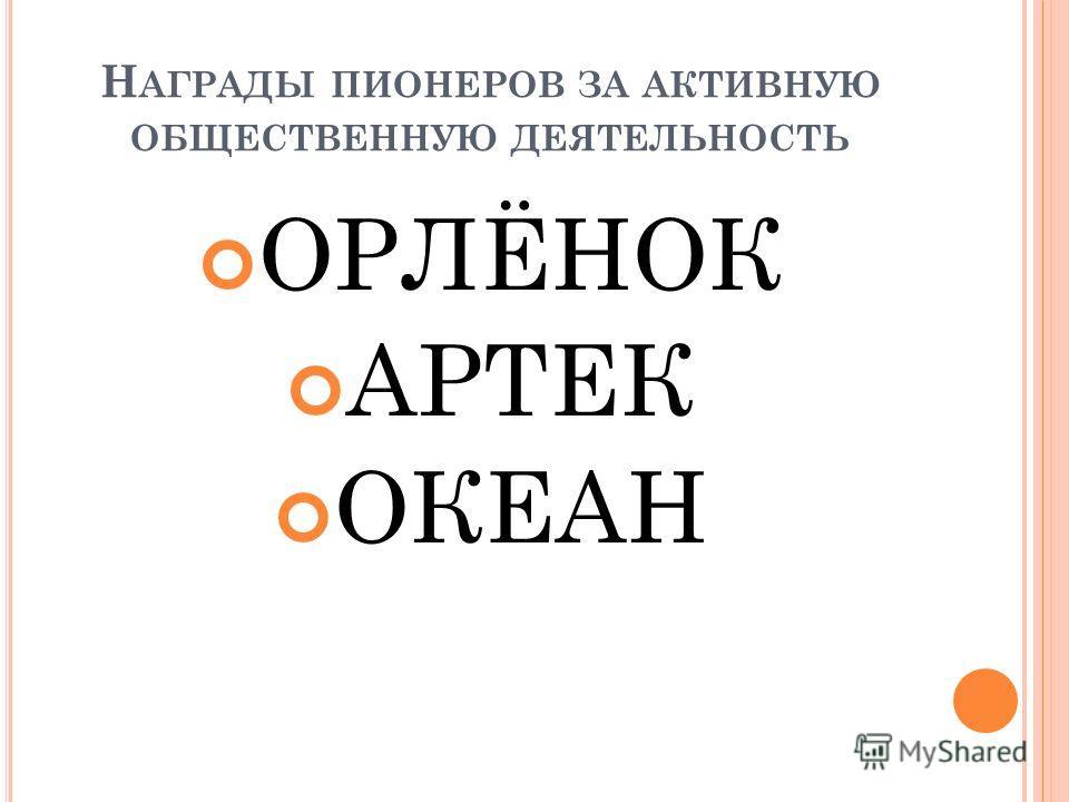 Н АГРАДЫ ПИОНЕРОВ ЗА АКТИВНУЮ ОБЩЕСТВЕННУЮ ДЕЯТЕЛЬНОСТЬ ОРЛЁНОК АРТЕК ОКЕАН