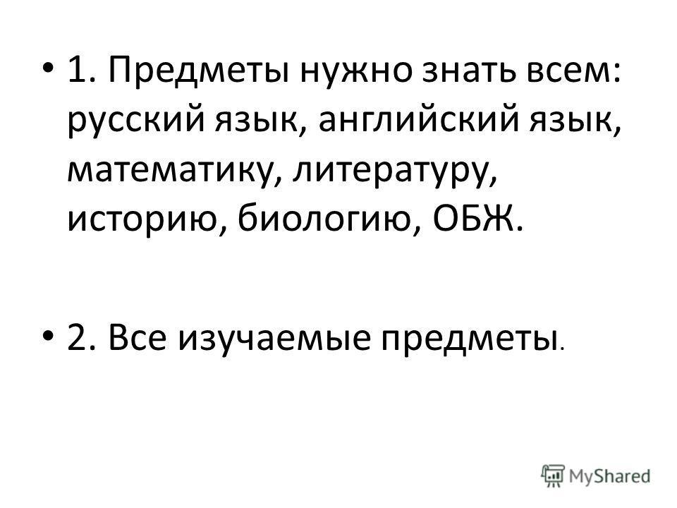1. Предметы нужно знать всем: русский язык, английский язык, математику, литературу, историю, биологию, ОБЖ. 2. Все изучаемые предметы.