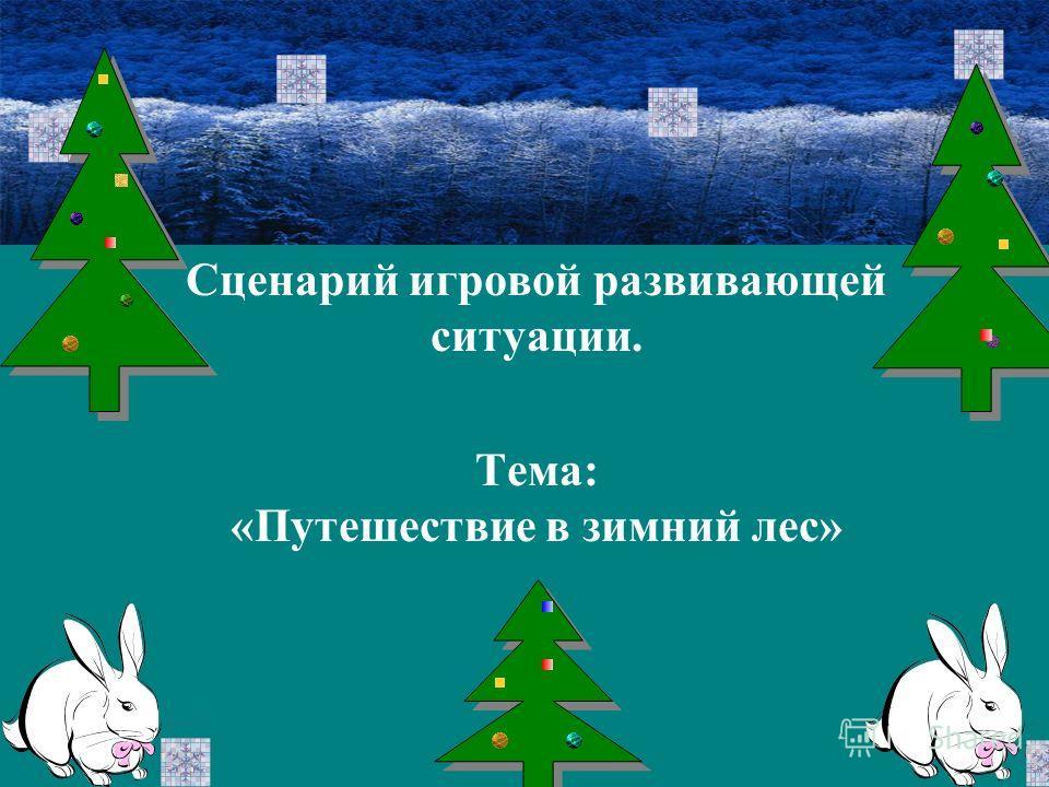 Сценарий игровой развивающей ситуации. Тема: «Путешествие в зимний лес»