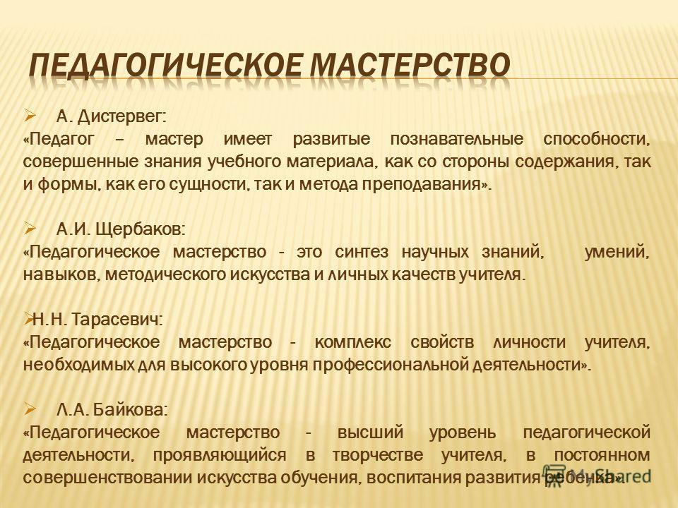 А. Дистервег: «Педагог – мастер имеет развитые познавательные способности, совершенные знания учебного материала, как со стороны содержания, так и формы, как его сущности, так и метода преподавания». А.И. Щербаков: «Педагогическое мастерство - это си