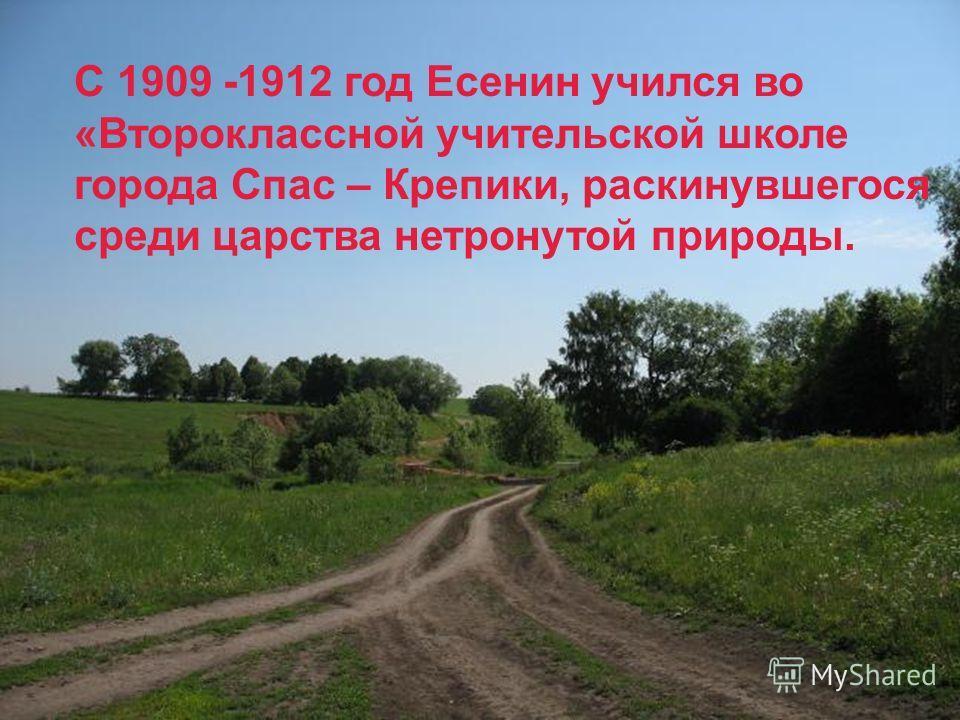 С 1909 -1912 год Есенин учился во «Второклассной учительской школе города Спас – Крепики, раскинувшегося среди царства нетронутой природы.