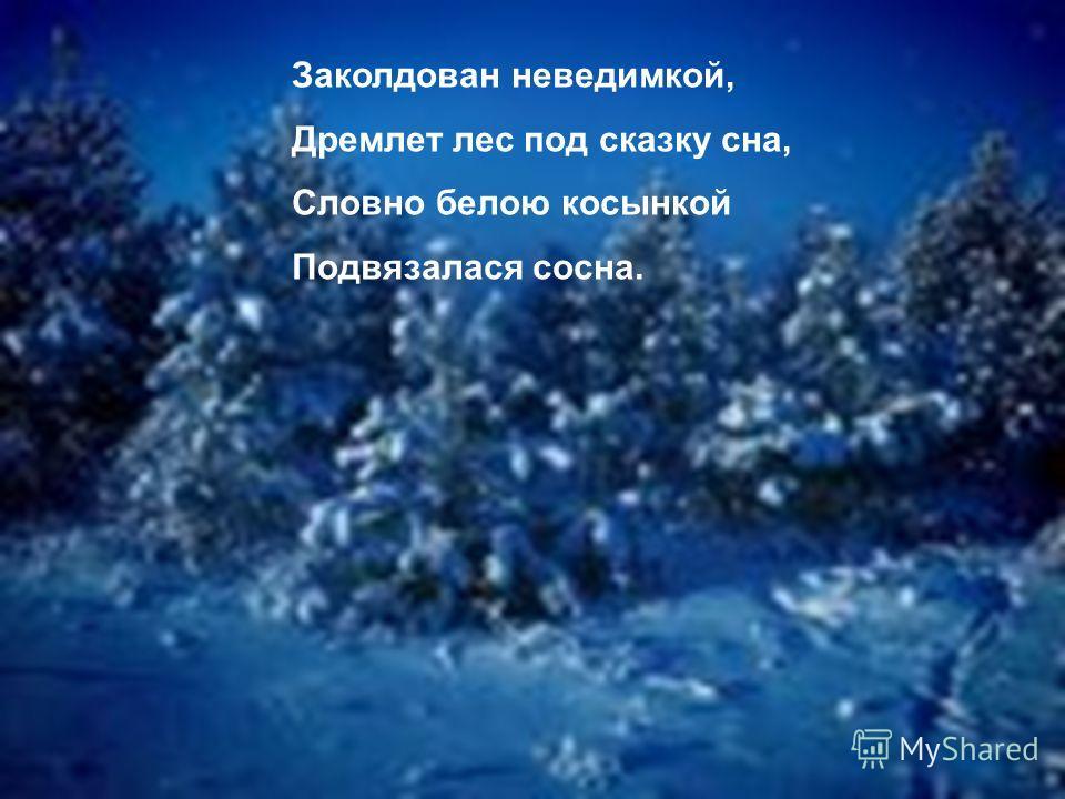 Заколдован неведимкой, Дремлет лес под сказку сна, Словно белою косынкой Подвязалася сосна.