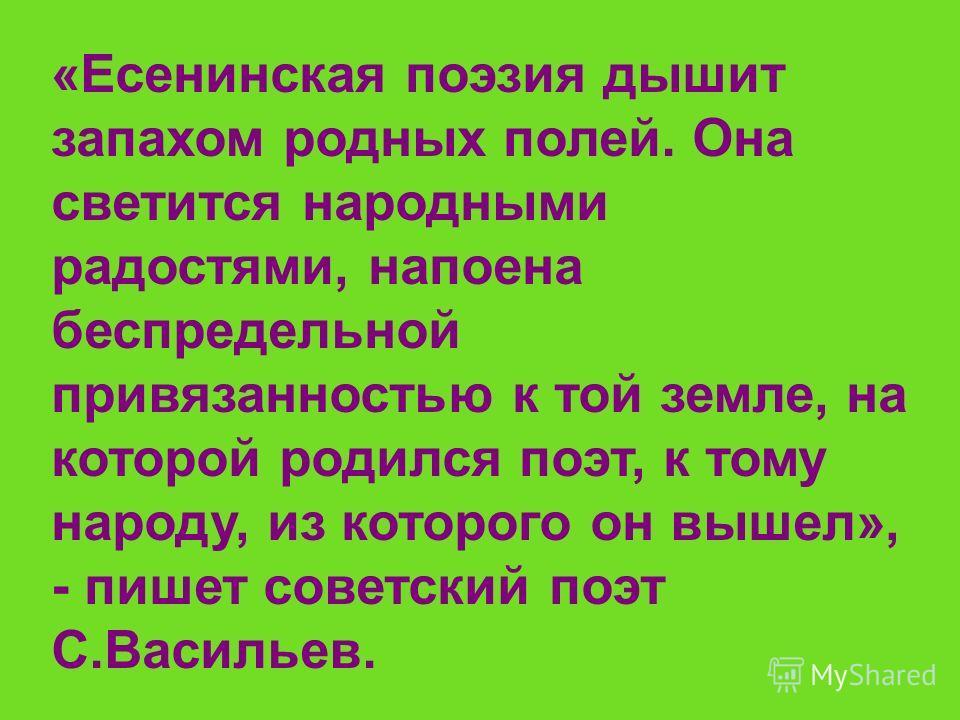 «Есенинская поэзия дышит запахом родных полей. Она светится народными радостями, напоена беспредельной привязанностью к той земле, на которой родился поэт, к тому народу, из которого он вышел», - пишет советский поэт С.Васильев.