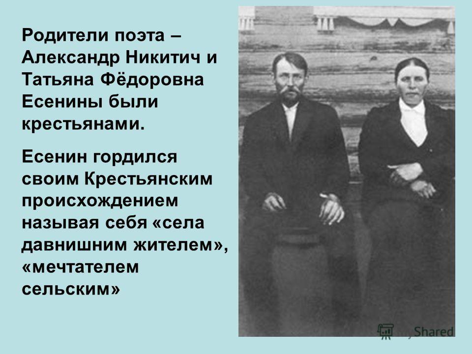 Родители поэта – Александр Никитич и Татьяна Фёдоровна Есенины были крестьянами. Есенин гордился своим Крестьянским происхождением называя себя «села давнишним жителем», «мечтателем сельским»