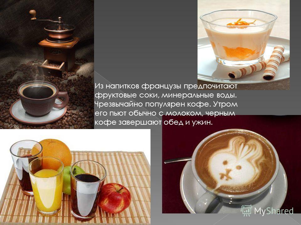 Из напитков французы предпочитают фруктовые соки, минеральные воды. Чрезвычайно популярен кофе. Утром его пьют обычно с молоком, черным кофе завершают обед и ужин.