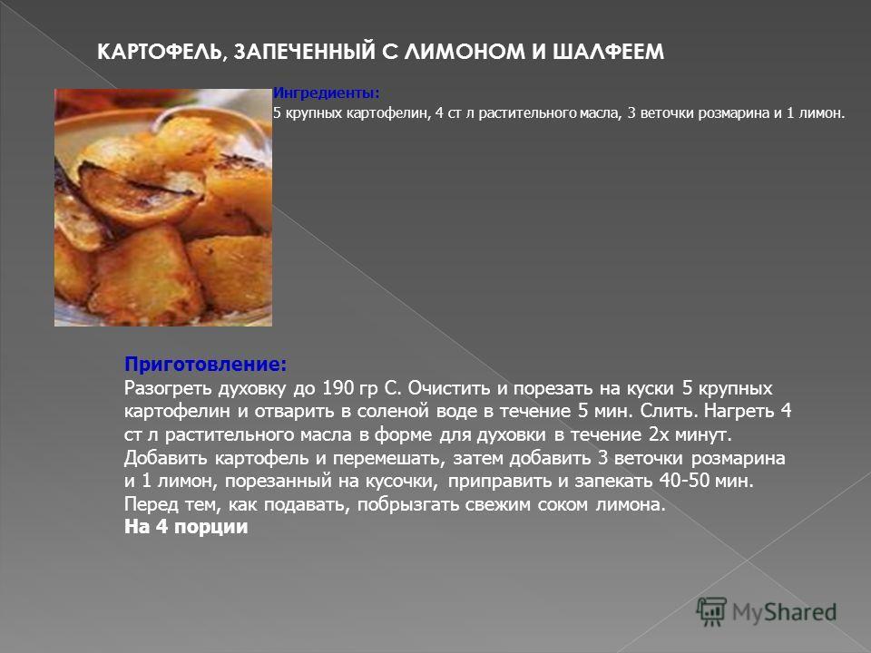 КАРТОФЕЛЬ, ЗАПЕЧЕННЫЙ С ЛИМОНОМ И ШАЛФЕЕМ Ингредиенты: 5 крупных картофелин, 4 ст л растительного масла, 3 веточки розмарина и 1 лимон. Приготовление: Разогреть духовку до 190 гр С. Очистить и порезать на куски 5 крупных картофелин и отварить в солен