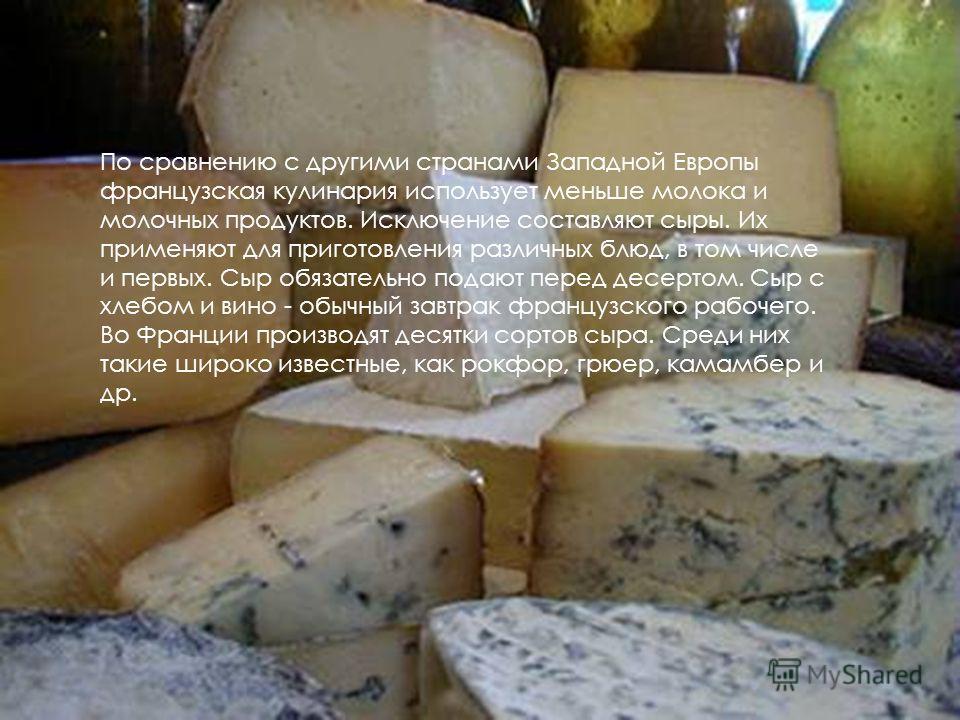 По сравнению с другими странами Западной Европы французская кулинария использует меньше молока и молочных продуктов. Исключение составляют сыры. Их применяют для приготовления различных блюд, в том числе и первых. Сыр обязательно подают перед десерто