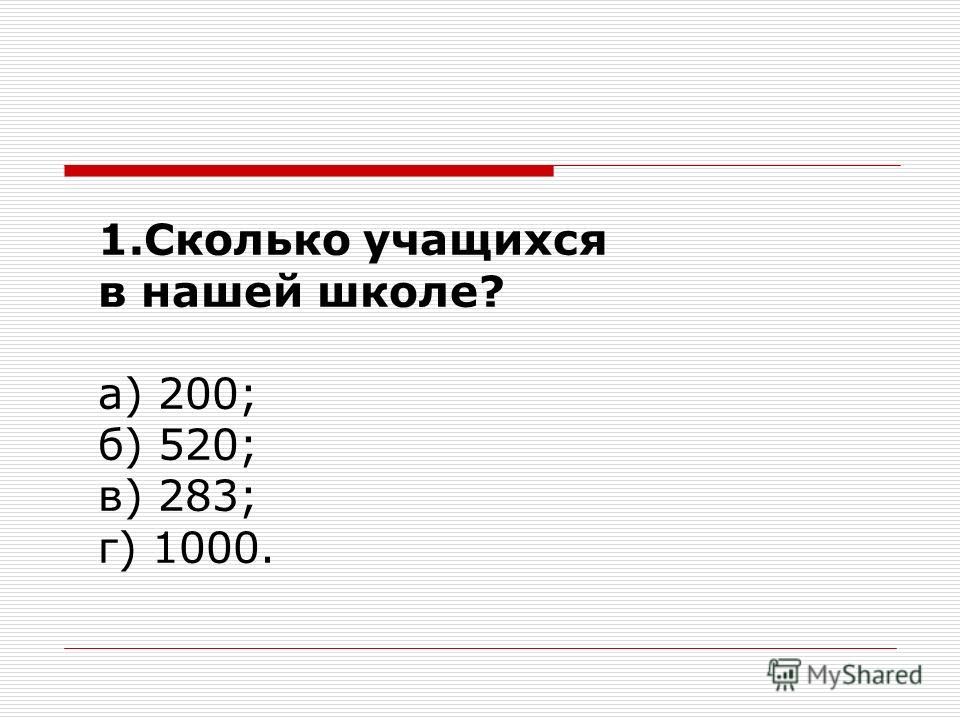 1.Сколько учащихся в нашей школе? а) 200; б) 520; в) 283; г) 1000.