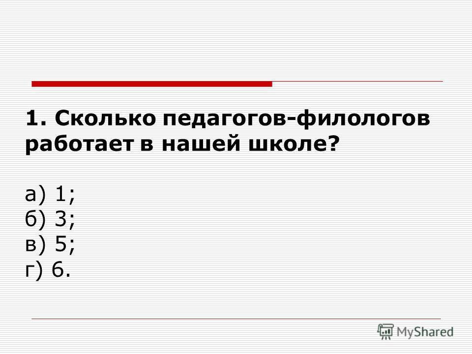 1. Сколько педагогов-филологов работает в нашей школе? а) 1; б) 3; в) 5; г) 6.