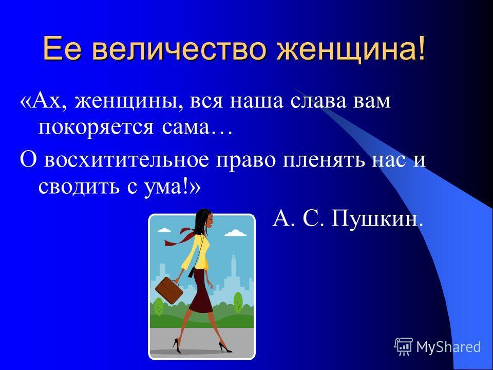 Ее величество женщина! «Ах, женщины, вся наша слава вам покоряется сама… О восхитительное право пленять нас и сводить с ума!» А. С. Пушкин.