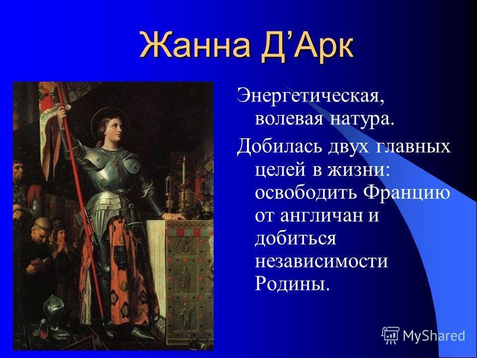 Жанна ДАрк Энергетическая, волевая натура. Добилась двух главных целей в жизни: освободить Францию от англичан и добиться независимости Родины.