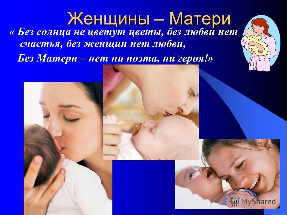Женщины – Матери « Без солнца не цветут цветы, без любви нет счастья, без женщин нет любви, Без Матери – нет ни поэта, ни героя!»