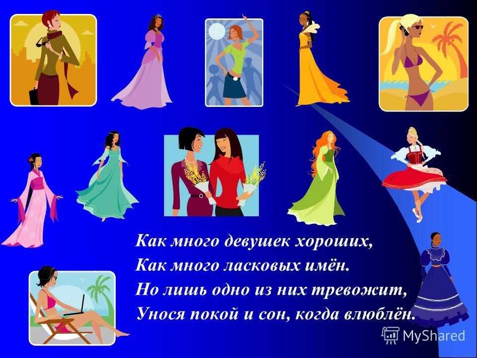 Как много девушек хороших, Как много ласковых имён. Но лишь одно из них тревожит, Унося покой и сон, когда влюблён.