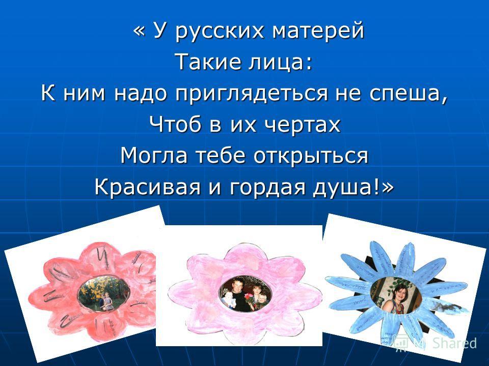 « У русских матерей « У русских матерей Такие лица: К ним надо приглядеться не спеша, Чтоб в их чертах Могла тебе открыться Красивая и гордая душа!»