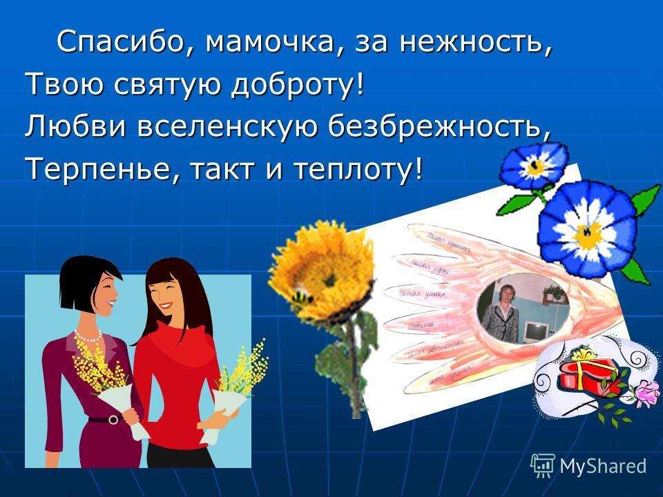 Спасибо, мамочка, за нежность, Спасибо, мамочка, за нежность, Твою святую доброту! Любви вселенскую безбрежность, Терпенье, такт и теплоту!