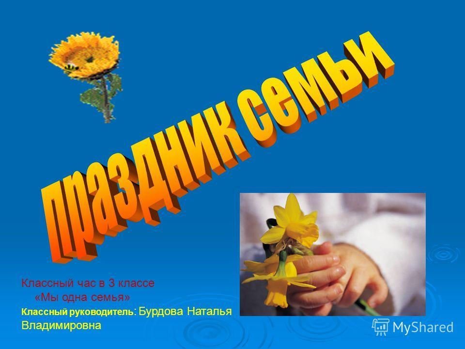 Классный час в 3 классе «Мы одна семья» Классный руководитель : Бурдова Наталья Владимировна