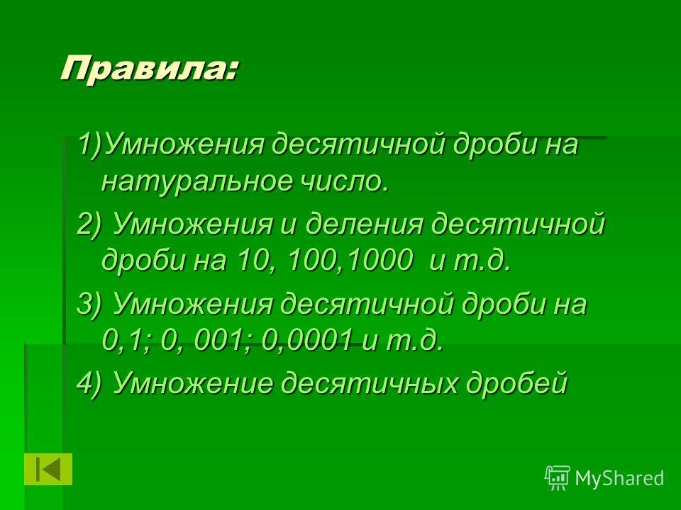 Правила: 1)Умножения десятичной дроби на натуральное число. 2) Умножения и деления десятичной дроби на 10, 100,1000 и т.д. 3) Умножения десятичной дроби на 0,1; 0, 001; 0,0001 и т.д. 4) Умножение десятичных дробей