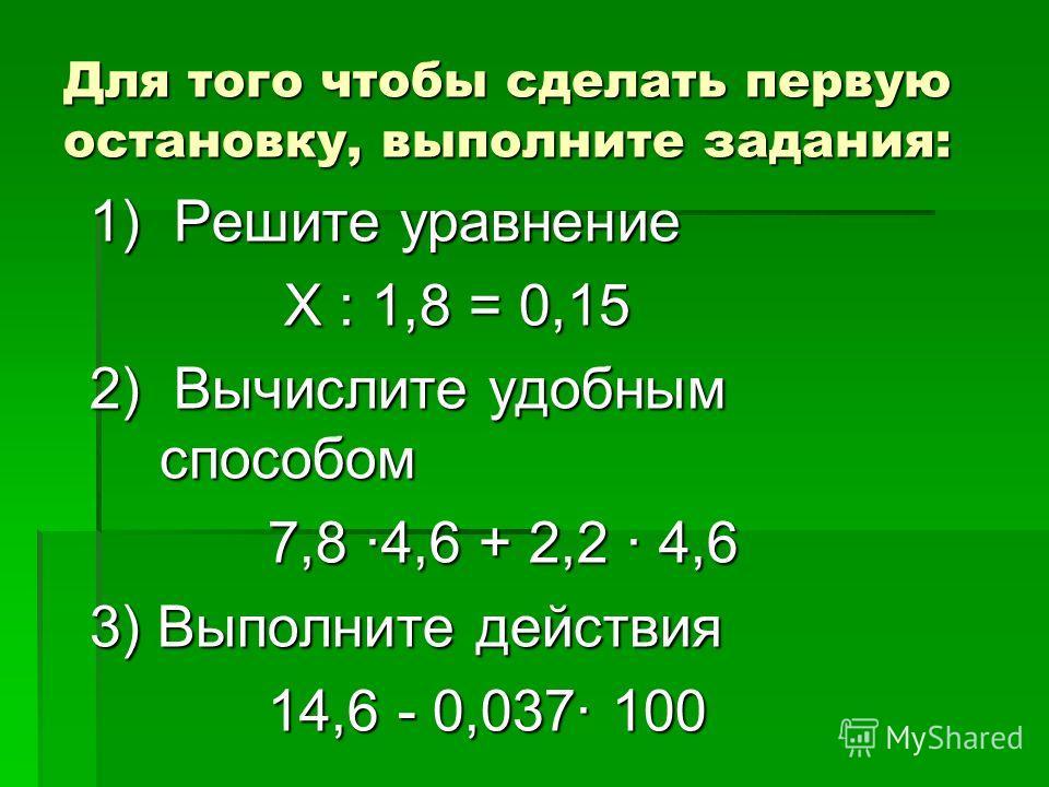 Для того чтобы сделать первую остановку, выполните задания: 1) Решите уравнение Х : 1,8 = 0,15 Х : 1,8 = 0,15 2) Вычислите удобным способом 7,8 4,6 + 2,2 4,6 7,8 4,6 + 2,2 4,6 3) Выполните действия 14,6 - 0,037 100 14,6 - 0,037 100