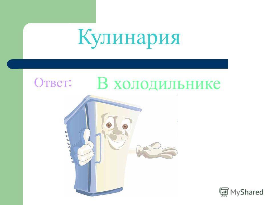 Кулинария Ответ : В холодильнике