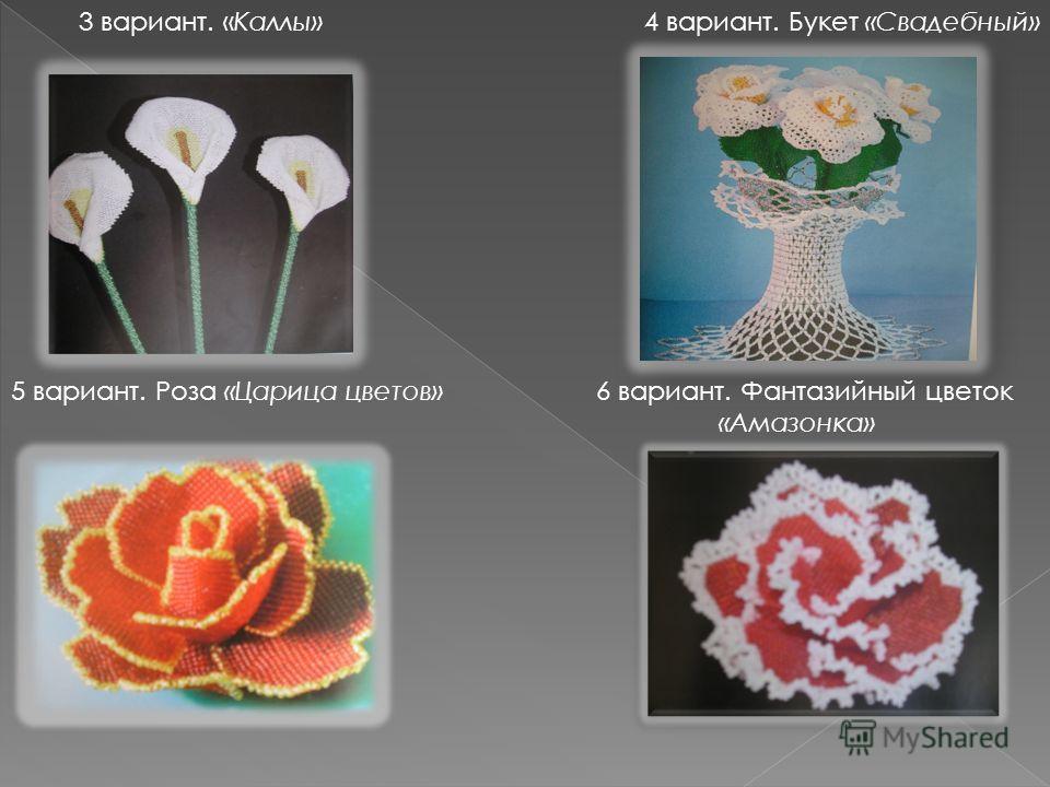 3 вариант. «Каллы» 4 вариант. Букет «Свадебный» 5 вариант. Роза «Царица цветов» 6 вариант. Фантазийный цветок «Амазонка»