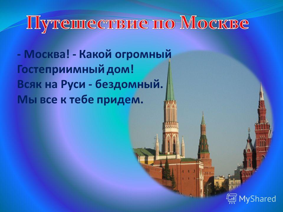- Москва! - Какой огромный Гостеприимный дом! Всяк на Руси - бездомный. Мы все к тебе придем.