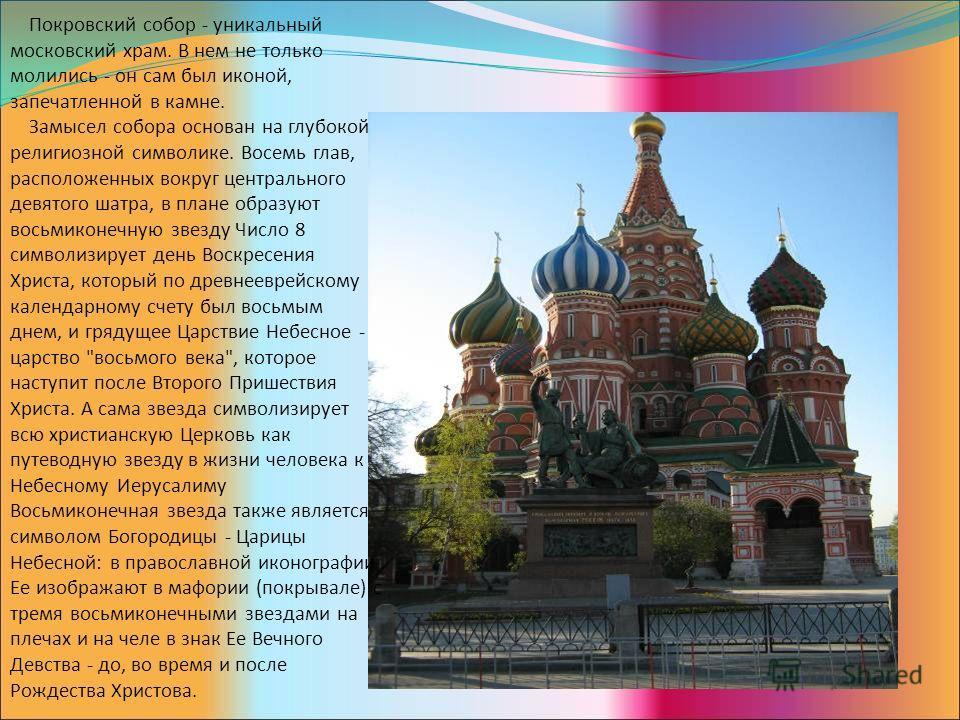 Покровский собор - уникальный московский храм. В нем не только молились - он сам был иконой, запечатленной в камне. Замысел собора основан на глубокой религиозной символике. Восемь глав, расположенных вокруг центрального девятого шатра, в плане образ