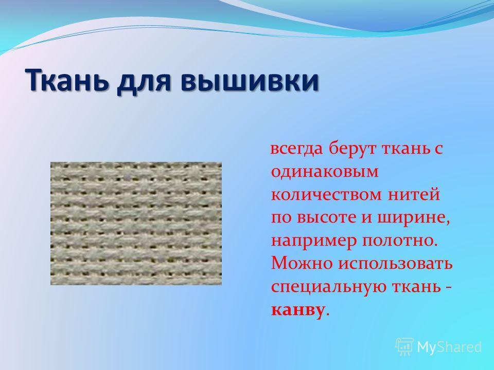 Ткань для вышивки всегда берут ткань с одинаковым количеством нитей по высоте и ширине, например полотно. Можно использовать специальную ткань - канву.