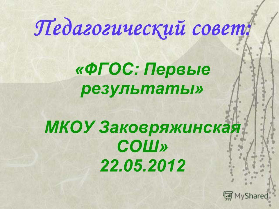 Педагогический совет: «ФГОС: Первые результаты» МКОУ Заковряжинская СОШ» 22.05.2012