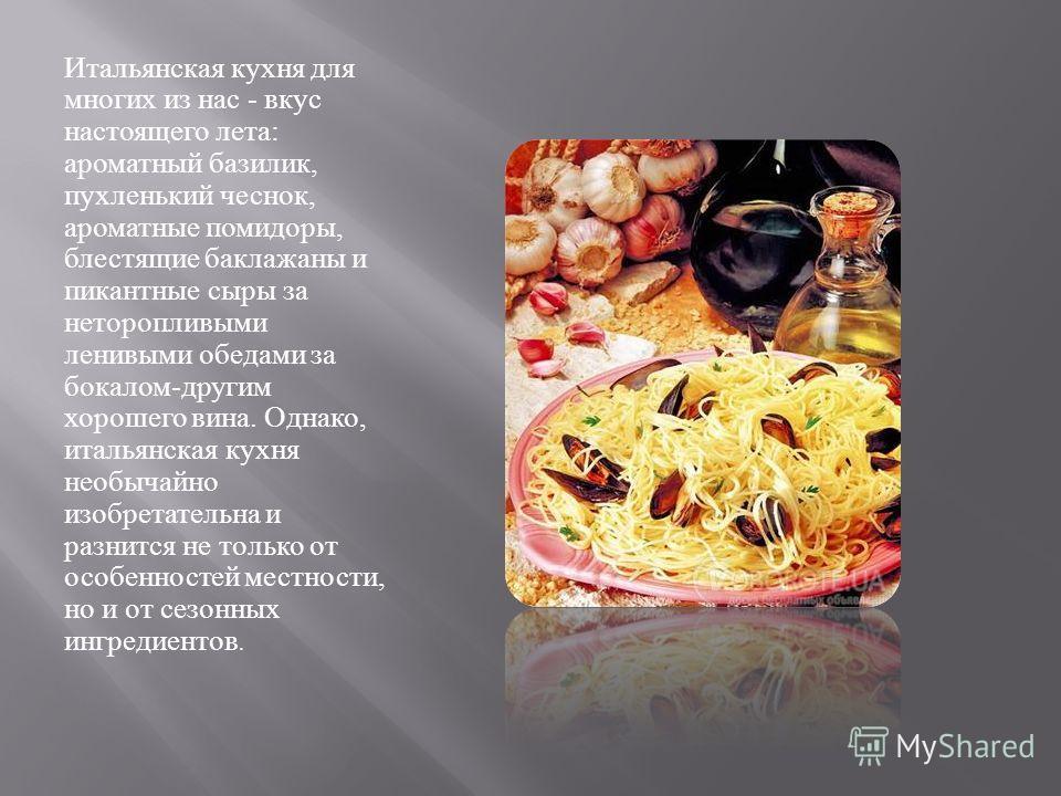 Итальянская кухня для многих из нас - вкус настоящего лета : ароматный базилик, пухленький чеснок, ароматные помидоры, блестящие баклажаны и пикантные сыры за неторопливыми ленивыми обедами за бокалом - другим хорошего вина. Однако, итальянская кухня