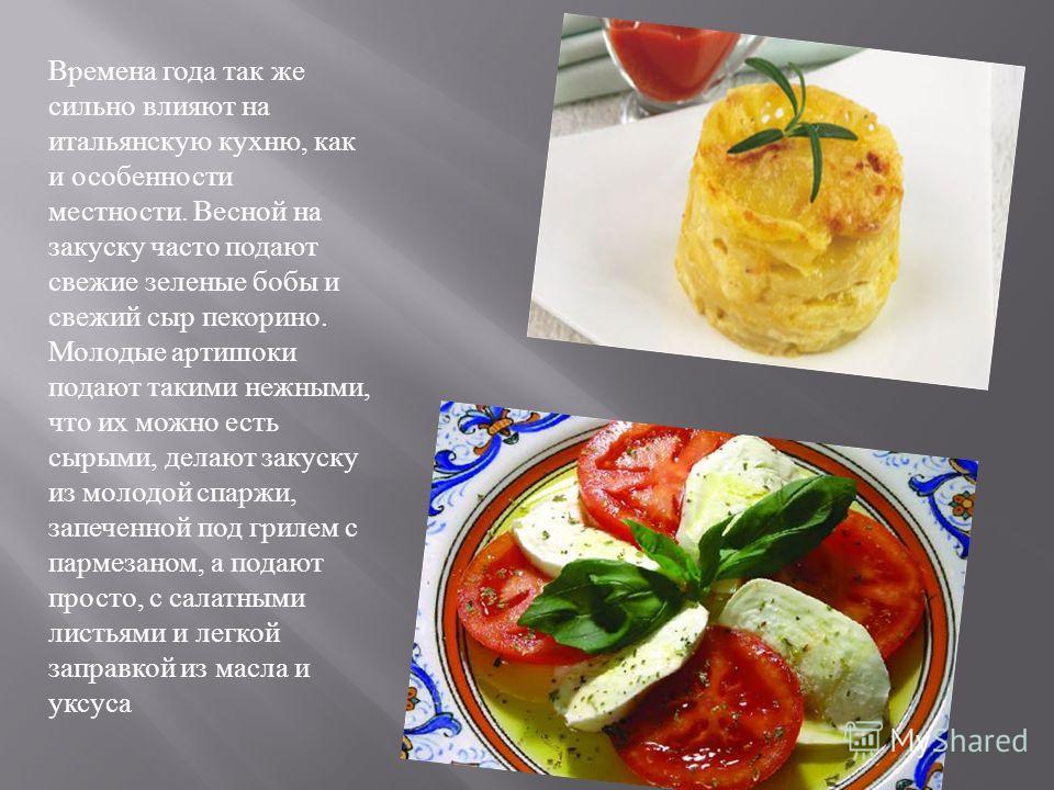 Времена года так же сильно влияют на итальянскую кухню, как и особенности местности. Весной на закуску часто подают свежие зеленые бобы и свежий сыр пекорино. Молодые артишоки подают такими нежными, что их можно есть сырыми, делают закуску из молодой