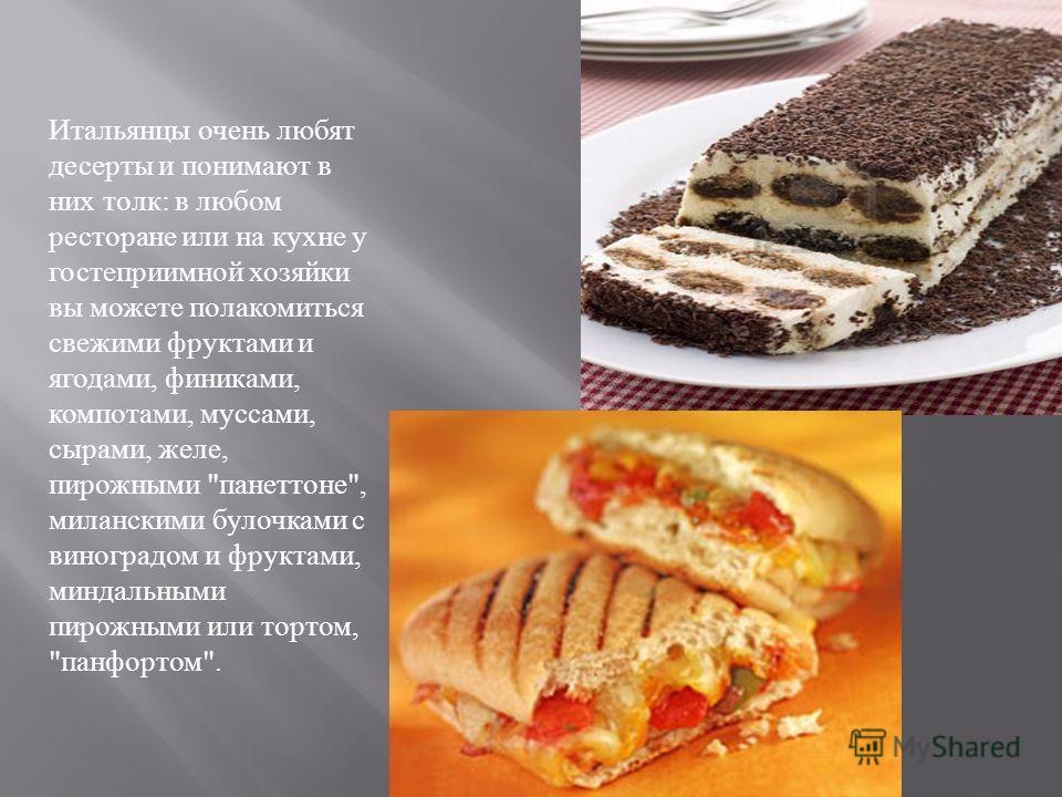 Итальянцы очень любят десерты и понимают в них толк : в любом ресторане или на кухне у гостеприимной хозяйки вы можете полакомиться свежими фруктами и ягодами, финиками, компотами, муссами, сырами, желе, пирожными