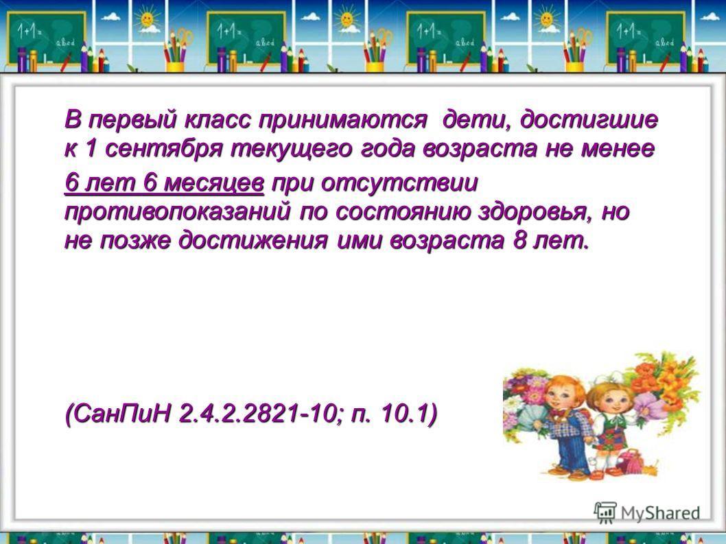 В первый класс принимаются дети, достигшие к 1 сентября текущего года возраста не менее 6 лет 6 месяцев при отсутствии противопоказаний по состоянию здоровья, но не позже достижения ими возраста 8 лет. (СанПиН 2.4.2.2821-10; п. 10.1)