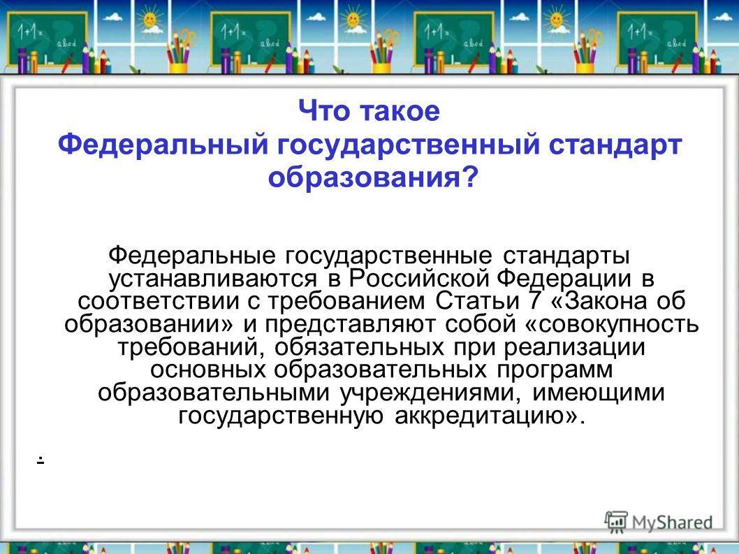 Что такое Федеральный государственный стандарт образования? Федеральные государственные стандарты устанавливаются в Российской Федерации в соответствии с требованием Статьи 7 «Закона об образовании» и представляют собой «совокупность требований, обяз