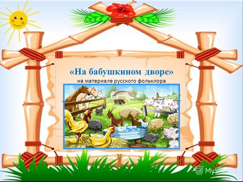 «На бабушкином дворе» на материале русского фольклора