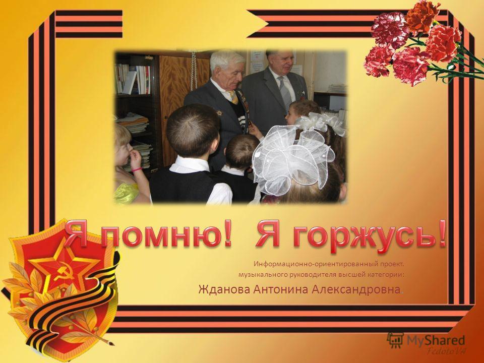 Информационно-ориентированный проект. музыкального руководителя высшей категории: Жданова Антонина Александровна.