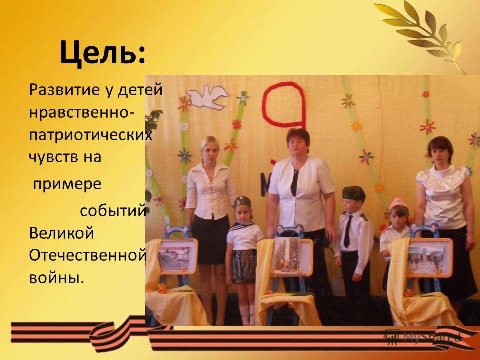 Цель: Развитие у детей нравственно- патриотических чувств на примере событий Великой Отечественной войны.