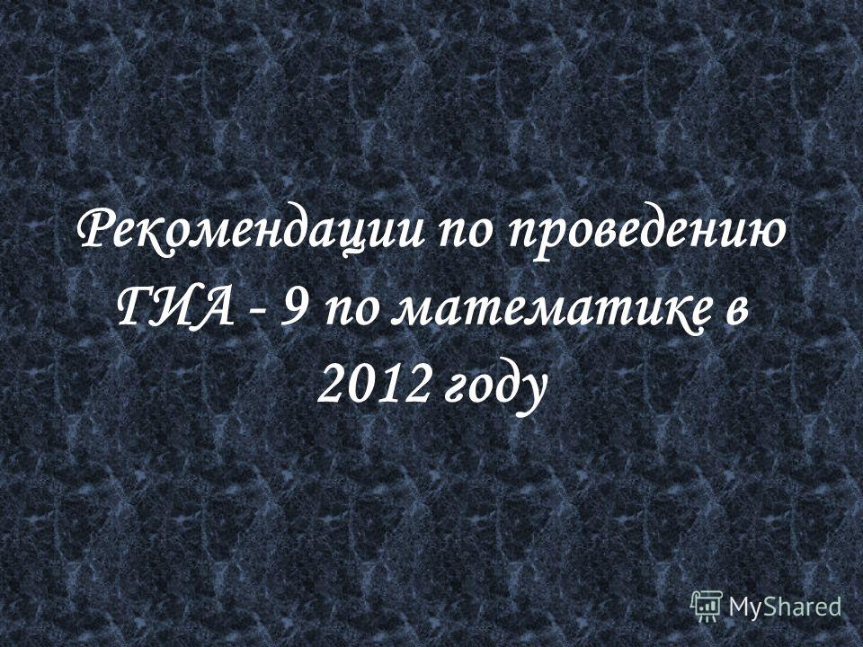 Рекомендации по проведению ГИА - 9 по математике в 2012 году