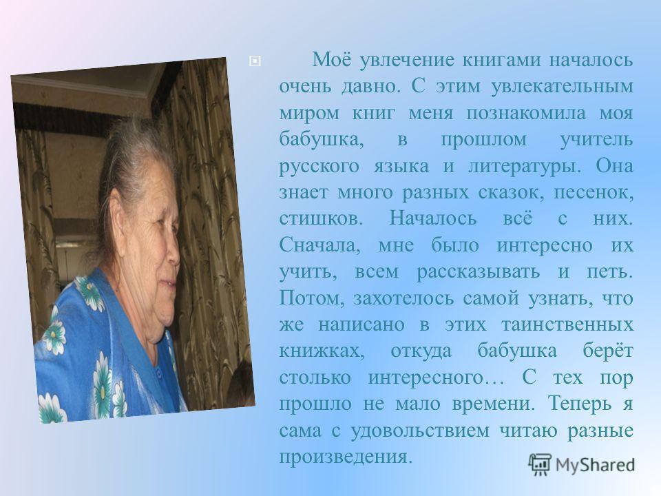 Моё увлечение книгами началось очень давно. С этим увлекательным миром книг меня познакомила моя бабушка, в прошлом учитель русского языка и литературы. Она знает много разных сказок, песенок, стишков. Началось всё с них. Сначала, мне было интересно