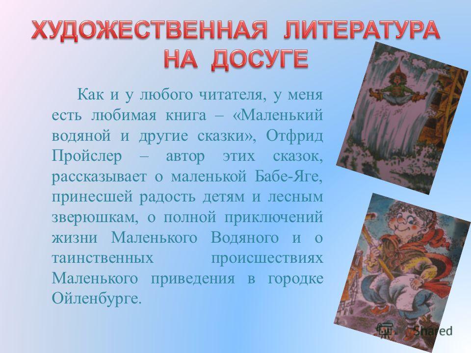 Как и у любого читателя, у меня есть любимая книга – « Маленький водяной и другие сказки », Отфрид Пройслер – автор этих сказок, рассказывает о маленькой Бабе - Яге, принесшей радость детям и лесным зверюшкам, о полной приключений жизни Маленького Во