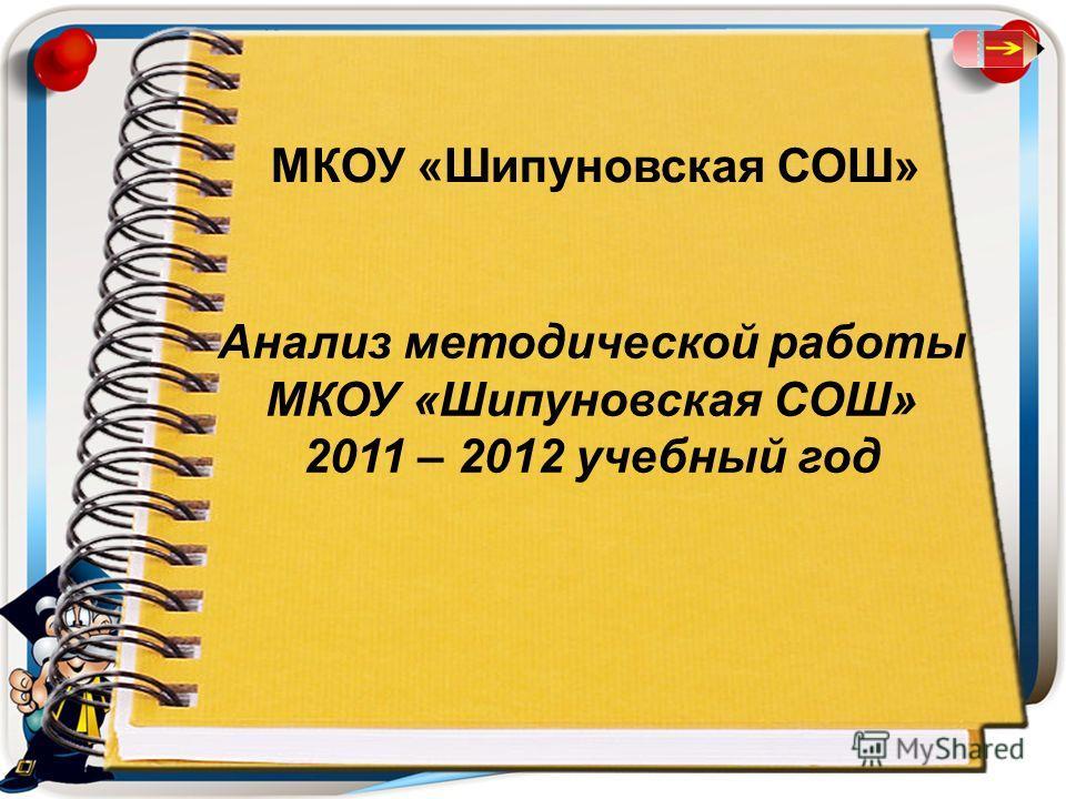 МКОУ «Шипуновская СОШ» Анализ методической работы МКОУ «Шипуновская СОШ» 2011 – 2012 учебный год