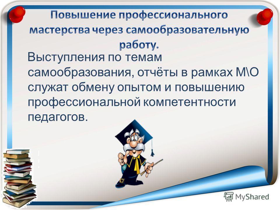 Выступления по темам самообразования, отчёты в рамках М\О служат обмену опытом и повышению профессиональной компетентности педагогов.