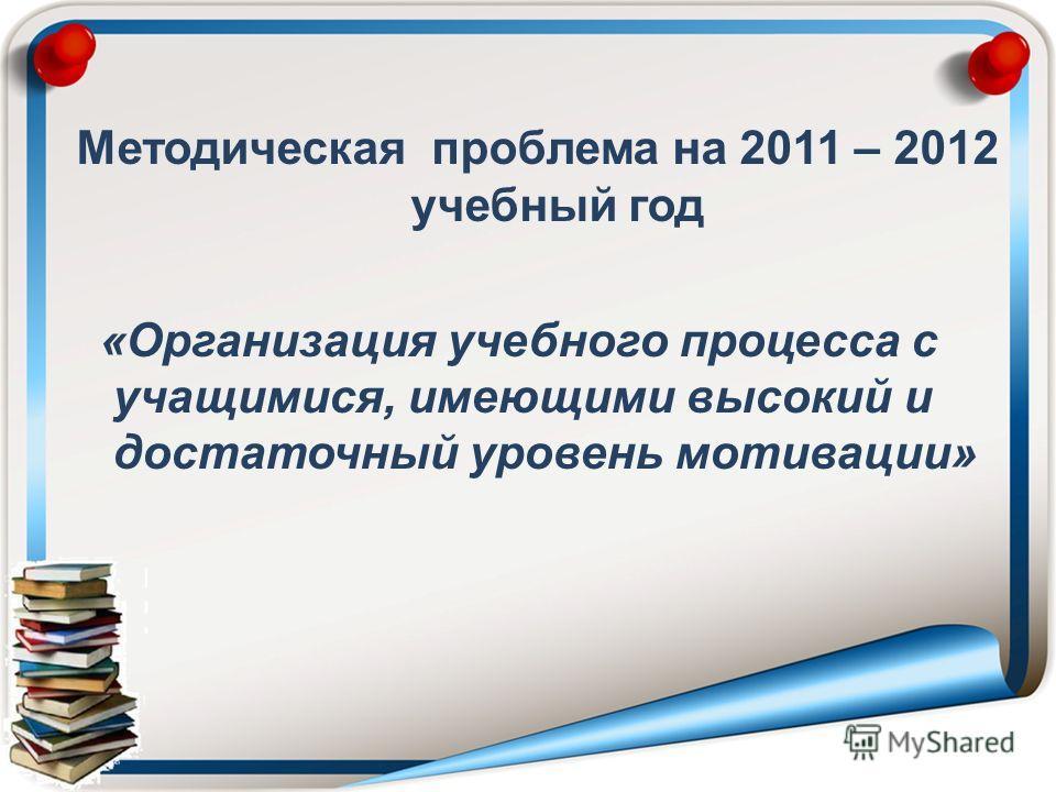 Методическая проблема на 2011 – 2012 учебный год «Организация учебного процесса с учащимися, имеющими высокий и достаточный уровень мотивации»