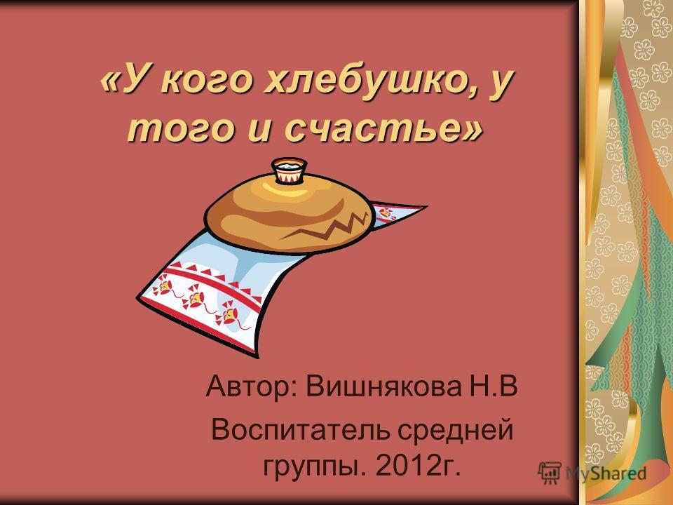 «У кого хлебушко, у того и счастье» Автор: Вишнякова Н.В Воспитатель средней группы. 2012г.
