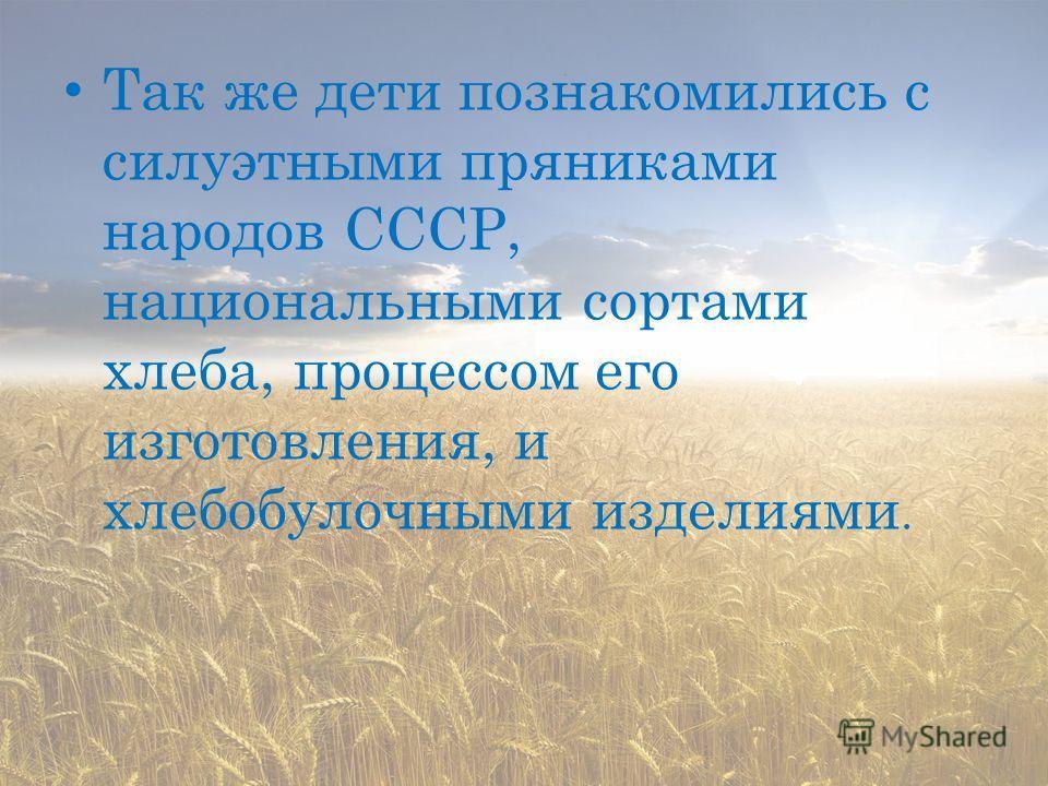 Так же дети познакомились с силуэтными пряниками народов СССР, национальными сортами хлеба, процессом его изготовления, и хлебобулочными изделиями.