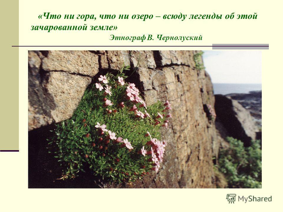 «Что ни гора, что ни озеро – всюду легенды об этой зачарованной земле» Этнограф В. Чернолуский