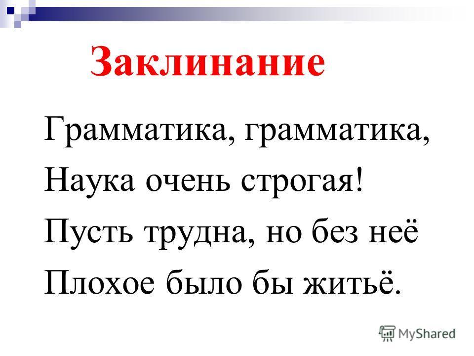 Заклинание Грамматика, грамматика, Наука очень строгая! Пусть трудна, но без неё Плохое было бы житьё.