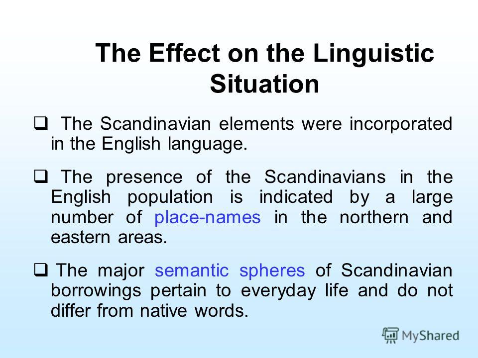 The Effect on the Linguistic Situation The Scandinavian elements were incorporated in the English language. The presence of the Scandinavians in the English population is indicated by a large number of place-names in the northern and eastern areas. T