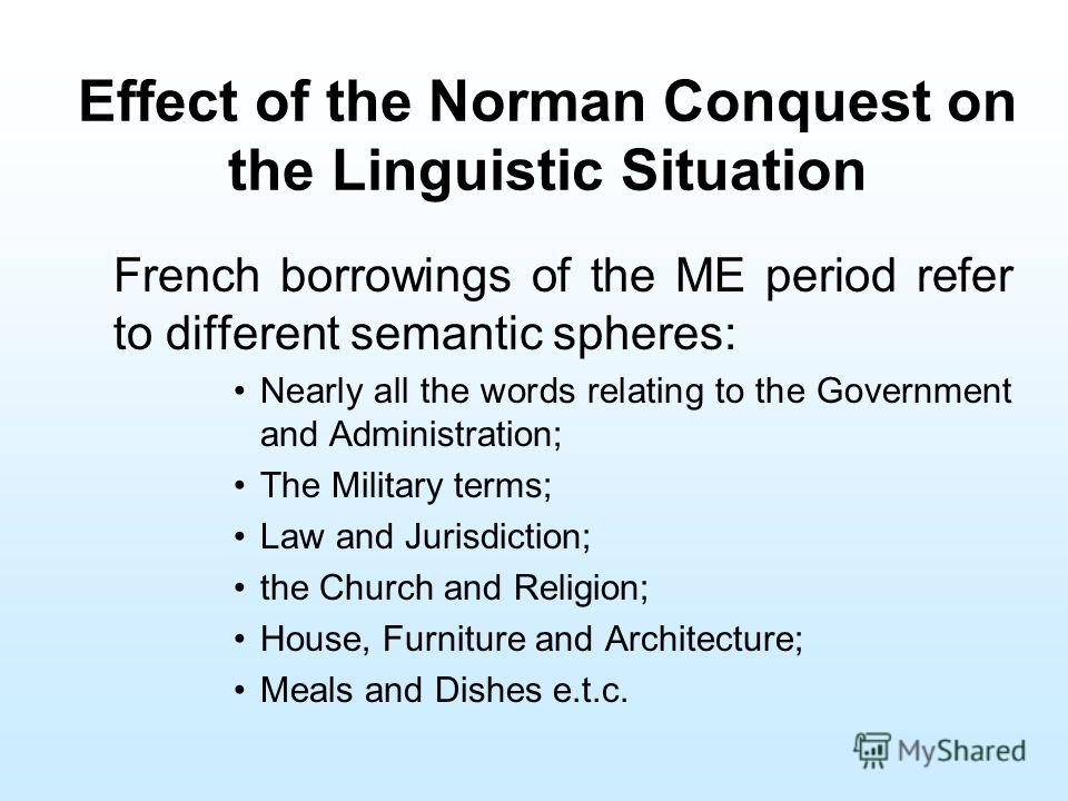 Effect of the Norman Conquest on the Linguistic Situation French borrowings of the ME period refer to different semantic spheres: Nearly all the words relating to the Government and Administration; The Military terms; Law and Jurisdiction; the Church